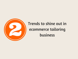 Try these 2 future trends in your ecommerce tailoring business store to shine out!
